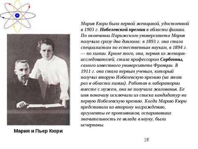 Мария Кюри была первой женщиной, удостоенной в 1903 г. Нобелевской премии в области физики. По окончании Парижского университета Мария получила сразу два диплома: в 1893 г. она стала специалистом по естественным наукам, в 1894 г. — по химии. Кроме т…