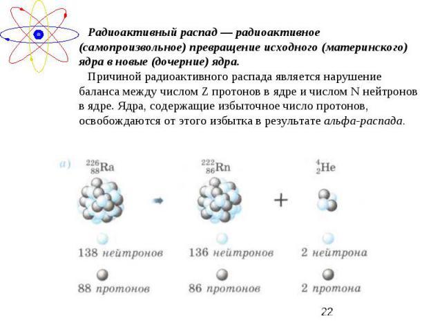 Радиоактивный распад — радиоактивное (самопроизвольное) превращение исходного (материнского) ядра в новые (дочерние) ядра.Причиной радиоактивного распада является нарушение баланса между числом Z протонов в ядре и числом N нейтронов в ядре. Ядра, со…