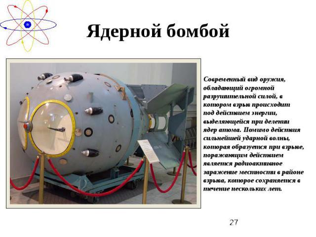 Ядерной бомбой Современный вид оружия, обладающий огромной разрушительной силой, в котором взрыв происходит под действием энергии, выделяющейся при делении ядер атома. Помимо действия сильнейшей ударной волны, которая образуется при взрыве, поражаю…