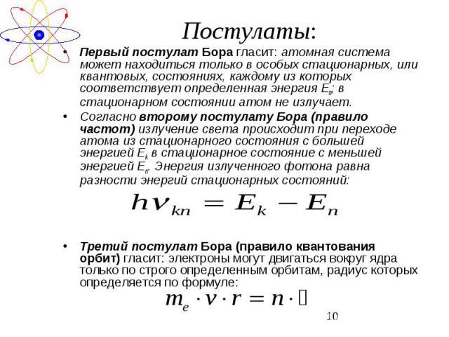 Первый постулат Бора гласит: атомная система может находиться только в особых стационарных, или квантовых, состояниях, каждому из которых соответствует определенная энергия Еn; в стационарном состоянии атом не излучает.Согласно второму постулату Бор…