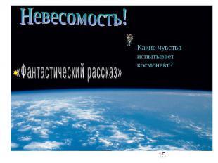 Невесомость! «Фантастический рассказ» Какие чувства испытывает космонавт?