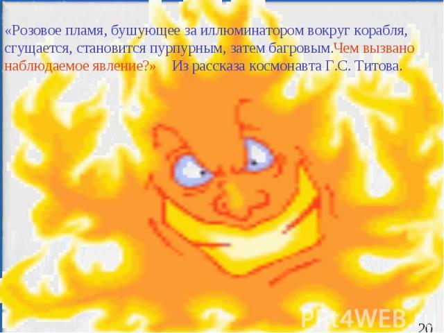 «Розовое пламя, бушующее за иллюминатором вокруг корабля, сгущается, становится пурпурным, затем багровым.Чем вызвано наблюдаемое явление?» Из рассказа космонавта Г.С. Титова.