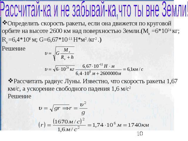 Рассчитай-ка и не забывай-ка,что ты вне Земли! Определить скорость ракеты, если она движется по круговой орбите на высоте 2600 км над поверхностью Земли.(Mз =6*1024 кг; Rз =6,4*106 м; G=6,67*10-11 H*м2 /кг2 .)Решение Рассчитать радиус Луны. Известно…