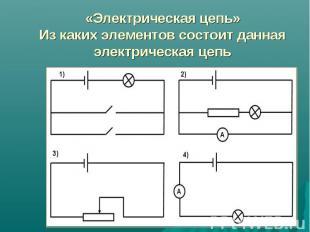 «Электрическая цепь»Из каких элементов состоит данная электрическая цепь