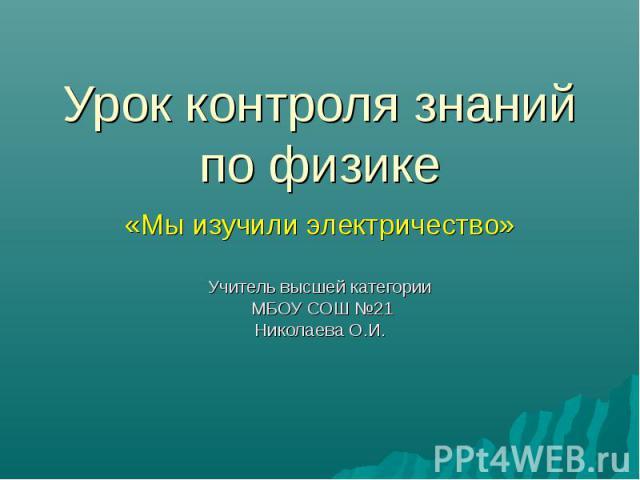 Урок контроля знаний по физике «Мы изучили электричество»Учитель высшей категории МБОУ СОШ №21Николаева О.И.