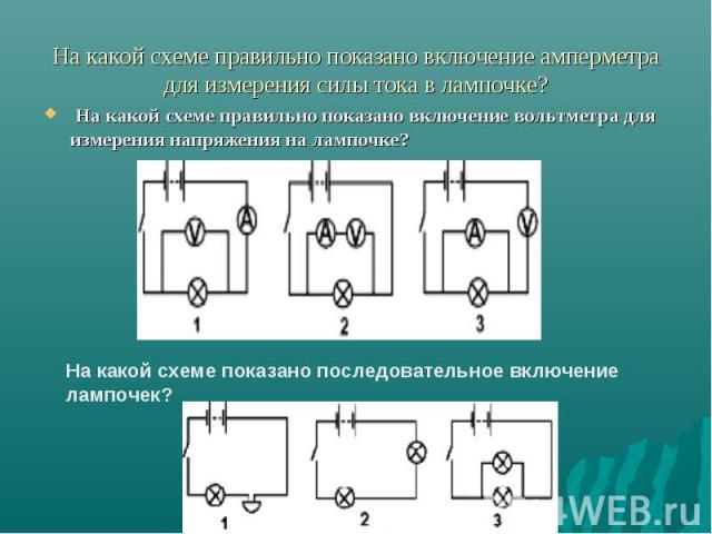 На какой схеме правильно показано включение амперметра для измерения силы тока в лампочке? На какой схеме правильно показано включение вольтметра для измерения напряжения на лампочке? На какой схеме показано последовательное включение лампочек?