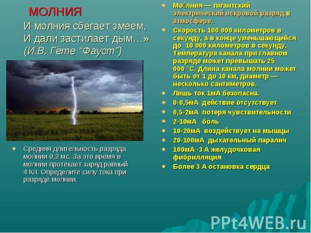 """МОЛНИЯИ молния сбегает змеем,И дали застилает дым…»(И.В. Гёте """"Фауст"""") Средняя длительность разряда молнии 0,2 мс. За это время в молнии протекает заряд равный 4 Кл. Определите силу тока при разряде молнии. Молния— гигантский электрический искровой…"""