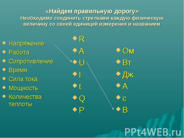 «Найдем правильную дорогу»Необходимо соединить стрелками каждую физическую величину со своей единицей измерения и названием НапряжениеРаботаСопротивлениеВремяСила токаМощностьКоличества теплоты RAUItQP ОмВтДжАcВ