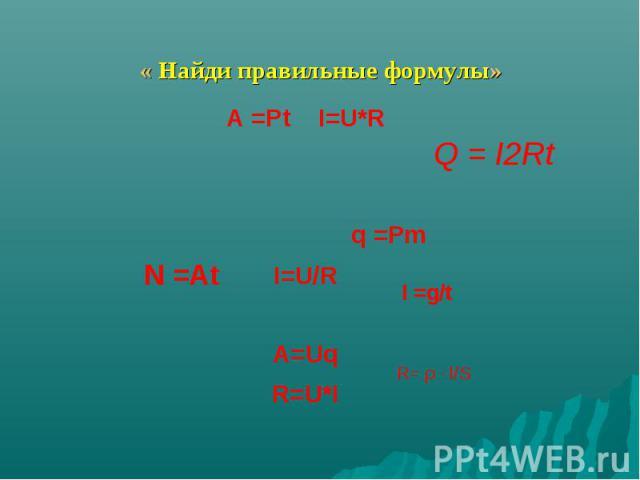 « Найди правильные формулы»A =Pt I=U*RI=U/RA=UqR=U*I