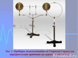 Рис. 1. Приборы, использовавшиеся Генрихом Герцем (на переднем плане приёмник на
