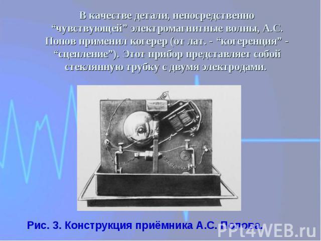 """В качестве детали, непосредственно """"чувствующей"""" электромагнитные волны, А.С. Попов применил когерер (от лат. - """"когеренция"""" - """"сцепление""""). Этот прибор представляет собой стеклянную трубку с двумя электродами. Рис. 3. Конструкция приёмника А.С. Попова."""