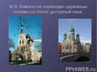 М.В. Ломоносов переводил церковные псалмы на более доступный язык.