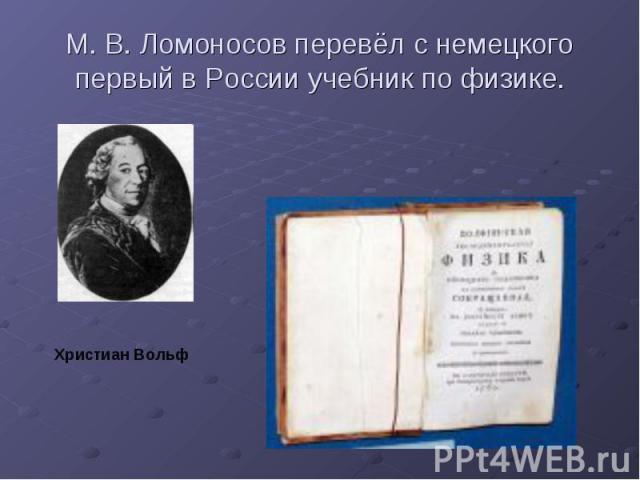М. В. Ломоносов перевёл с немецкого первый в России учебник по физике.