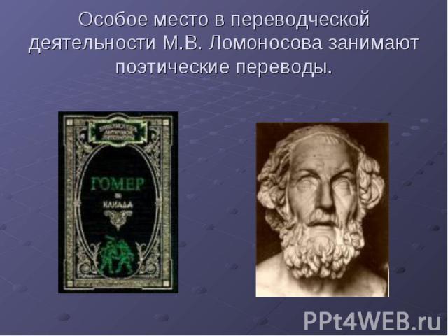 Особое место в переводческой деятельности М.В. Ломоносова занимают поэтические переводы.