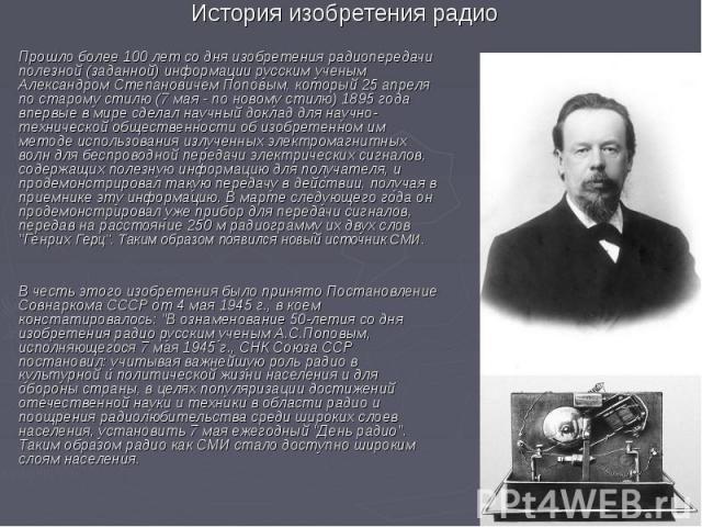 Прошло более 100 лет со дня изобретения радиопередачи полезной (заданной) информации русским ученым Александром Степановичем Поповым, который 25 апреля по старому стилю (7 мая - по новому стилю) 1895 года впервые в мире сделал научный доклад для нау…