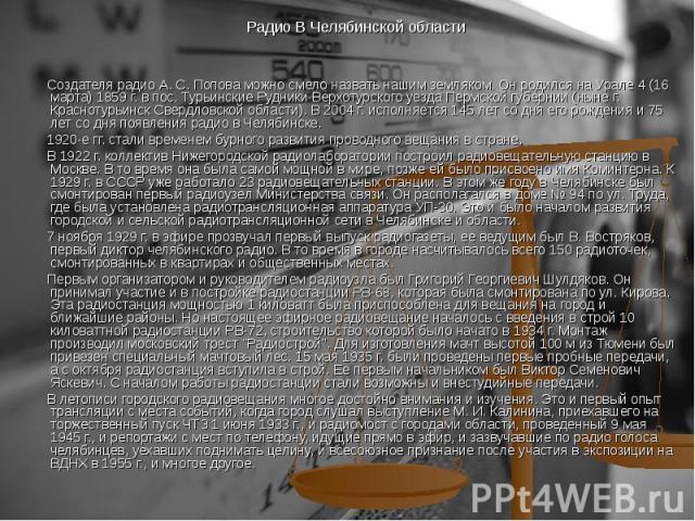 Создателя радио А. С. Попова можно смело назвать нашим земляком. Он родился на Урале 4 (16 марта) 1859 г. в пос. Турьинские Рудники Верхотурского уезда Пермской губернии (ныне г. Краснотурьинск Свердловской области). В 2004 г. исполняется 145 лет со…