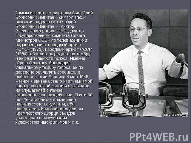 Самым известным диктором был Юрий Борисович Левитан – символ эпохи развития радио в СССР. Юрий Борисович Левитан — диктор Всесоюзного радио с 1931, диктор Государственного комитета Совета Министров СССР по телевидению и радиовещанию, народный артист…