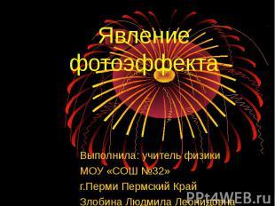 Явление фотоэффекта Выполнила: учитель физики МОУ «СОШ №32» г.Перми Пермский Кра