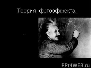 Теория фотоэффекта Альберт Эйнштейн 1905 г.Развитие идеи Планка:Свет не только и