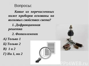 Какие из перечисленных ниже приборов основаны на волновых свойствах света?1. Диф