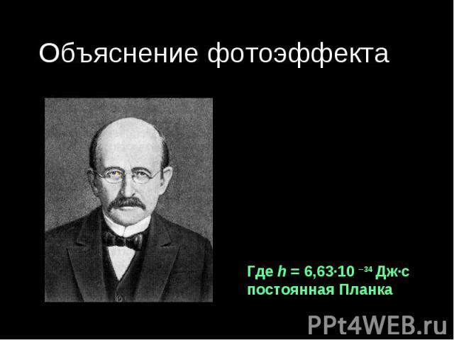 Объяснение фотоэффекта Немецкий физикМакс Планк 1900 г. Гипотеза: Тела испускают свет порциями- квантами. Где h = 6,63·10 –34 Дж·с постоянная Планка
