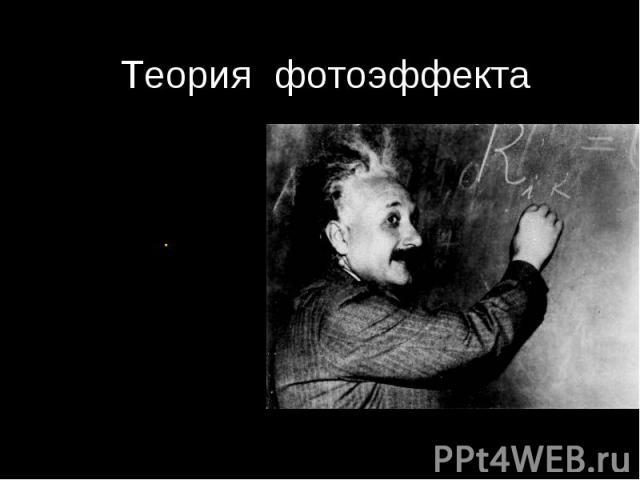 Теория фотоэффекта Альберт Эйнштейн 1905 г.Развитие идеи Планка:Свет не только излучается и поглощается , но и существует в виде отдельных квантов.Объяснение законов фотоэффекта