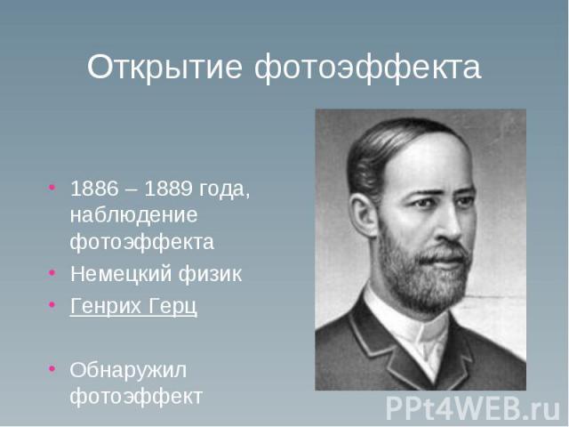 Открытие фотоэффекта 1886 – 1889 года, наблюдение фотоэффекта Немецкий физик Генрих ГерцОбнаружил фотоэффект