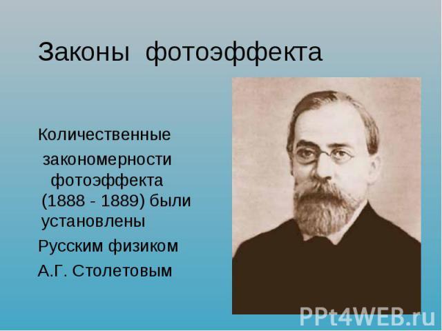 Законы фотоэффекта Количественные закономерности фотоэффекта (1888 - 1889) были установлены Русским физикомА.Г. Столетовым