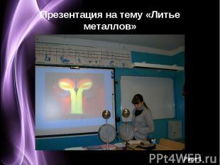 Презентация на тему «Литье металлов»