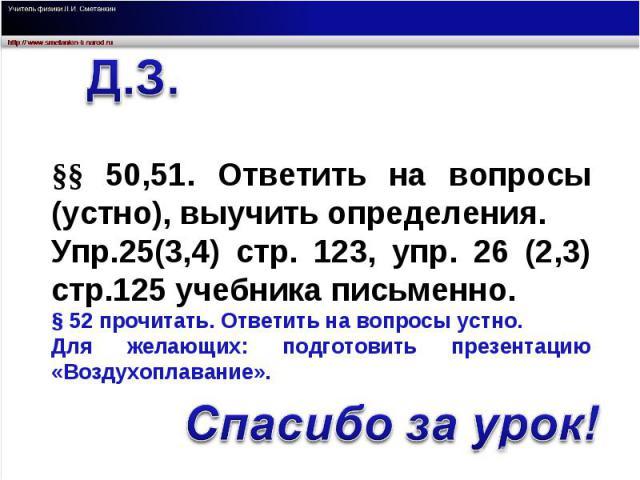 §§ 50,51. Ответить на вопросы (устно), выучить определения. Упр.25(3,4) стр. 123, упр. 26 (2,3) стр.125 учебника письменно.§ 52 прочитать. Ответить на вопросы устно.Для желающих: подготовить презентацию «Воздухоплавание». Спасибо за урок!