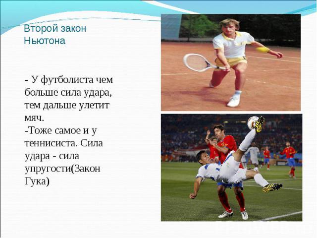 Второй закон Ньютона - У футболиста чем больше сила удара, тем дальше улетит мяч.-Тоже самое и у теннисиста. Сила удара - сила упругости(Закон Гука)