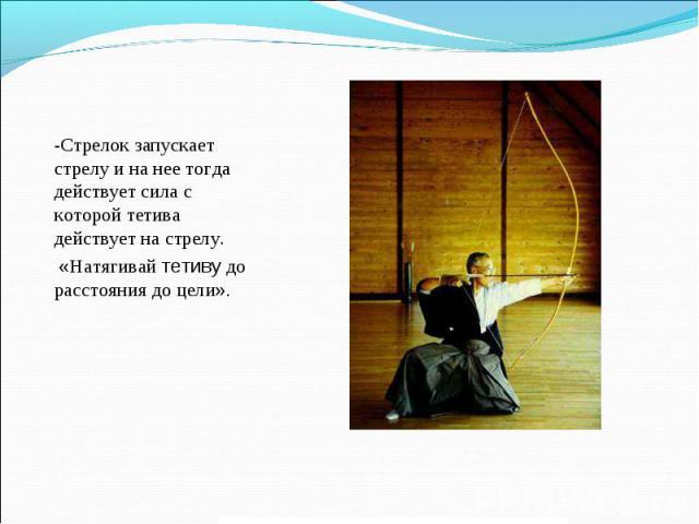 -Стрелок запускает стрелу и на нее тогда действует сила с которой тетива действует на стрелу. «Натягивай тетиву до расстояния до цели».