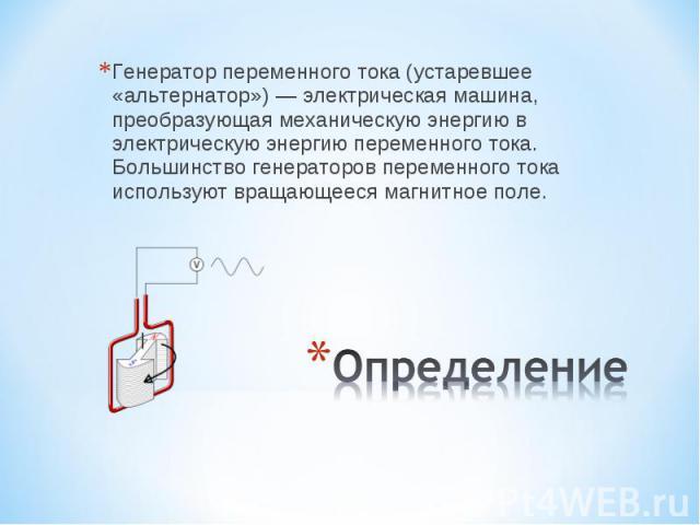 Генератор переменного тока (устаревшее «альтернатор») — электрическая машина, преобразующая механическую энергию в электрическую энергию переменного тока. Большинство генераторов переменного тока используют вращающееся магнитное поле. Определение