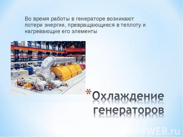 Во время работы в генераторе возникают потери энергии, превращающиеся в теплоту и нагревающие его элементы Охлаждение генераторов