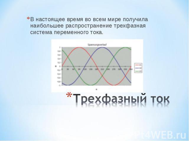 В настоящее время во всем мире получила наибольшее распространение трехфазная система переменного тока. Трехфазный ток