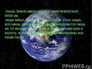 Наша Земля имеет радиус приблизительно 6400 км, люди живут лишь на поверхности э