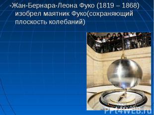 -Жан-Бернара-Леона Фуко (1819 – 1868) изобрел маятник Фуко(сохраняющий плоскость