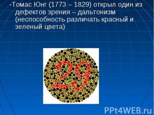 -Томас Юнг (1773 – 1829) открыл один из дефектов зрения – дальтонизм (неспособно