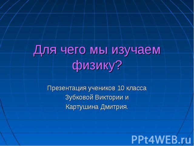 Для чего мы изучаем физику? Презентация учеников 10 классаЗубковой Виктории иКартушина Дмитрия.