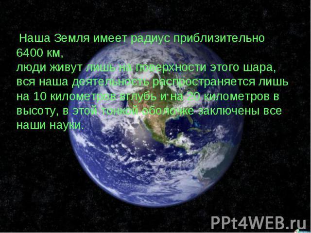 Наша Земля имеет радиус приблизительно 6400 км, люди живут лишь на поверхности этого шара, вся наша деятельность распространяется лишь на 10 километров вглубь и на 20 километров в высоту, в этой тонкой оболочке заключены все наши науки.