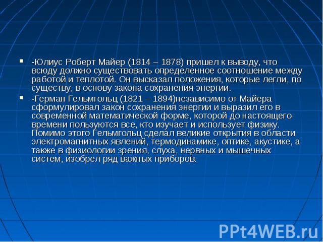 -Юлиус Роберт Майер (1814 – 1878) пришел к выводу, что всюду должно существовать определенное соотношение между работой и теплотой. Он высказал положения, которые легли, по существу, в основу закона сохранения энергии.-Герман Гельмгольц (1821 – 1894…