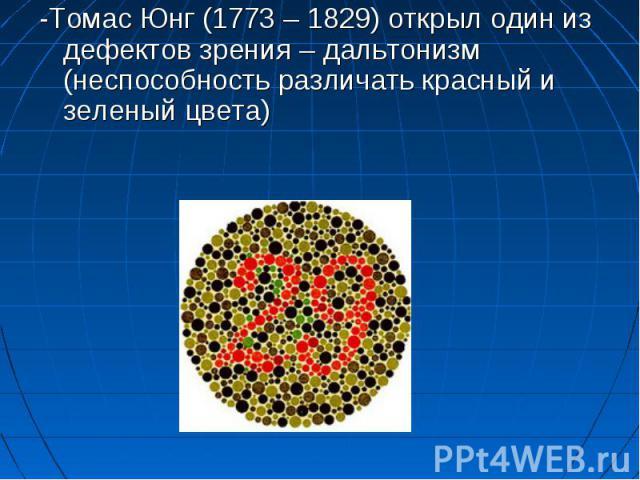 -Томас Юнг (1773 – 1829) открыл один из дефектов зрения – дальтонизм (неспособность различать красный и зеленый цвета)