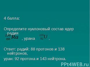 4 балла:Определите нуклоновый состав ядер радия , урана .Ответ: радий: 88 протон