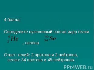 4 балла:Определите нуклоновый состав ядер гелия, селена Ответ: гелий: 2 протона