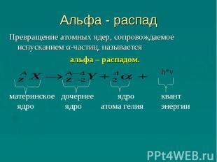 Альфа - распад Превращение атомных ядер, сопровождаемое испусканием α-частиц, на
