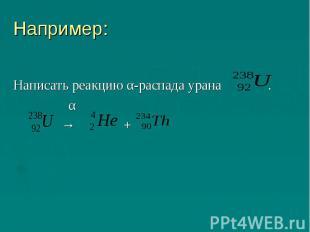 Например:Написать реакцию α-распада урана . α → +
