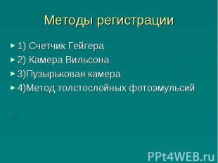Методы регистрации 1) Счетчик Гейгера2) Камера Вильсона3)Пузырьковая камера4)Мет