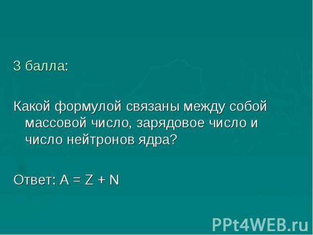 3 балла:Какой формулой связаны между собой массовой число, зарядовое число и число нейтронов ядра?Ответ: А = Z + N