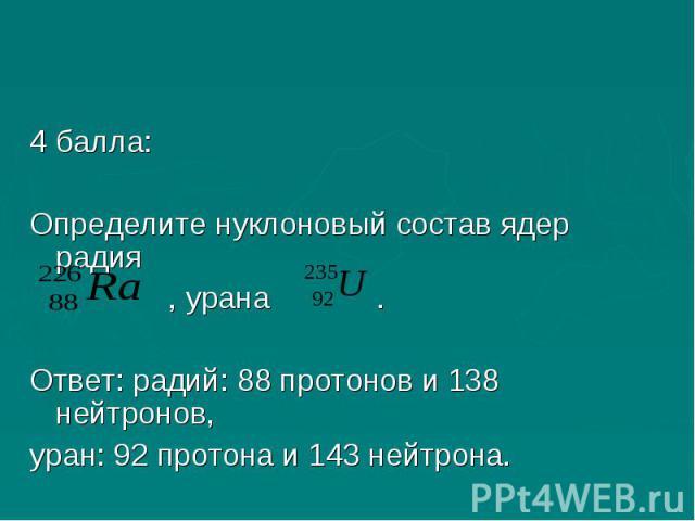 4 балла:Определите нуклоновый состав ядер радия , урана .Ответ: радий: 88 протонов и 138 нейтронов, уран: 92 протона и 143 нейтрона.