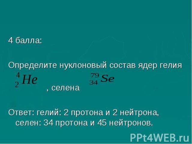 4 балла:Определите нуклоновый состав ядер гелия, селена Ответ: гелий: 2 протона и 2 нейтрона, селен: 34 протона и 45 нейтронов.